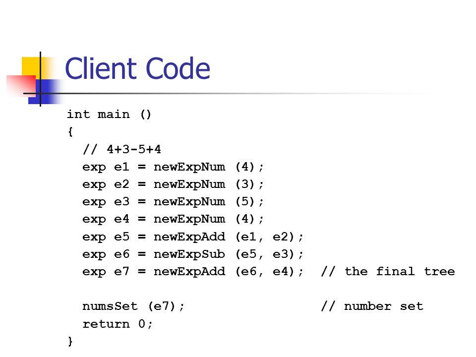 Client Code int main () { // 4+3-5+4 exp e1 = newExpNum (4); exp e2 = newExpNum (3); exp e3 = newExpNum (5); exp e4 = newExpNum (4); exp e5 = newExpAdd (e1, e2); exp e6 = newExpSub (e5, e3); exp e7 = newExpAdd (e6, e4); // the final tree numsSet (e7); // number set return 0; }