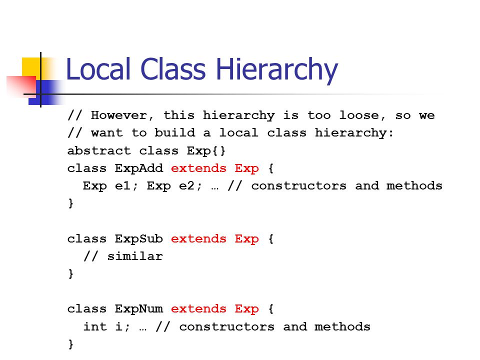 Local Class Hierarchy // However, this hierarchy is too loose, so we // want to build a local class hierarchy: abstract class Exp{} class ExpAdd extends Exp { Exp e1; Exp e2; … // constructors and methods } class ExpSub extends Exp { // similar } class ExpNum extends Exp { int i; … // constructors and methods }