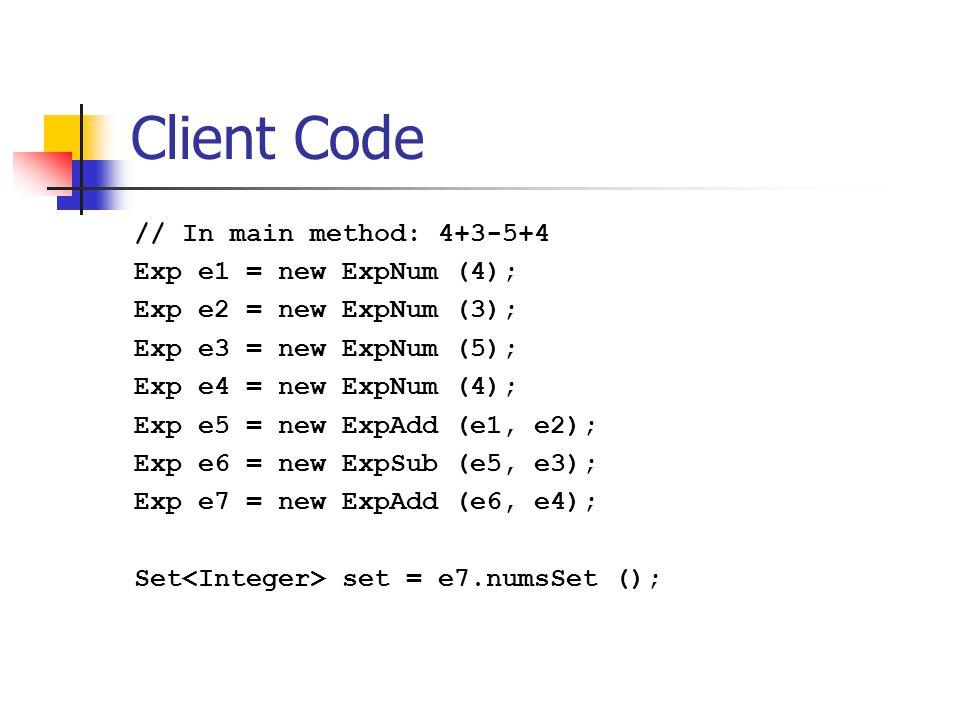 Client Code // In main method: 4+3-5+4 Exp e1 = new ExpNum (4); Exp e2 = new ExpNum (3); Exp e3 = new ExpNum (5); Exp e4 = new ExpNum (4); Exp e5 = new ExpAdd (e1, e2); Exp e6 = new ExpSub (e5, e3); Exp e7 = new ExpAdd (e6, e4); Set set = e7.numsSet ();