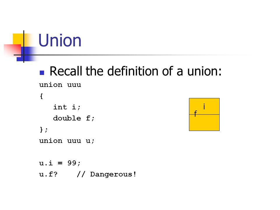 Union Recall the definition of a union: union uuu { int i; double f; }; union uuu u; u.i = 99; u.f.