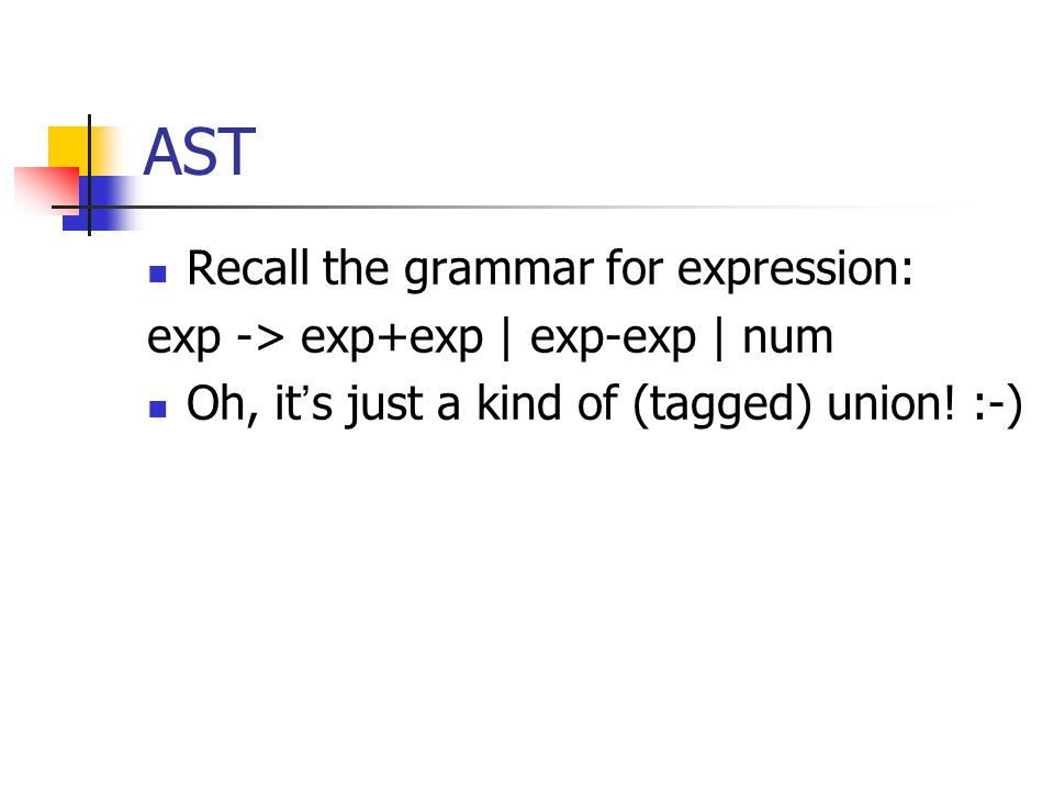 AST Recall the grammar for expression: exp -> exp+exp | exp-exp | num Oh, it ' s just a kind of (tagged) union.