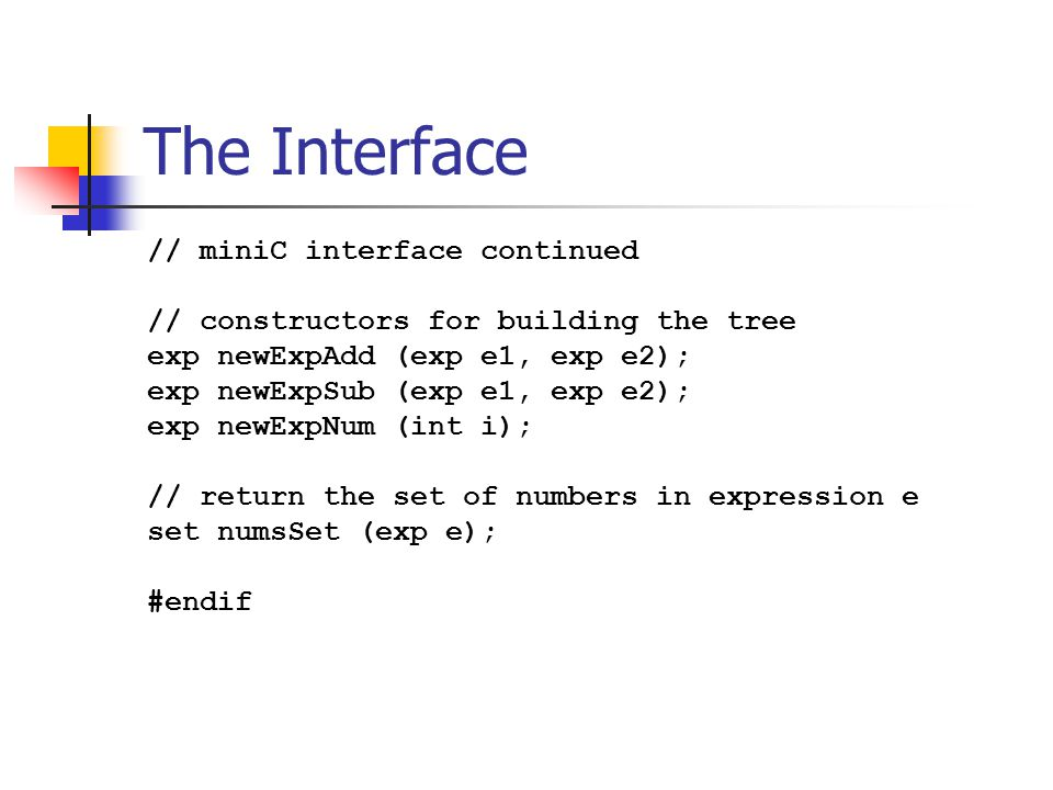The Interface // miniC interface continued // constructors for building the tree exp newExpAdd (exp e1, exp e2); exp newExpSub (exp e1, exp e2); exp newExpNum (int i); // return the set of numbers in expression e set numsSet (exp e); #endif