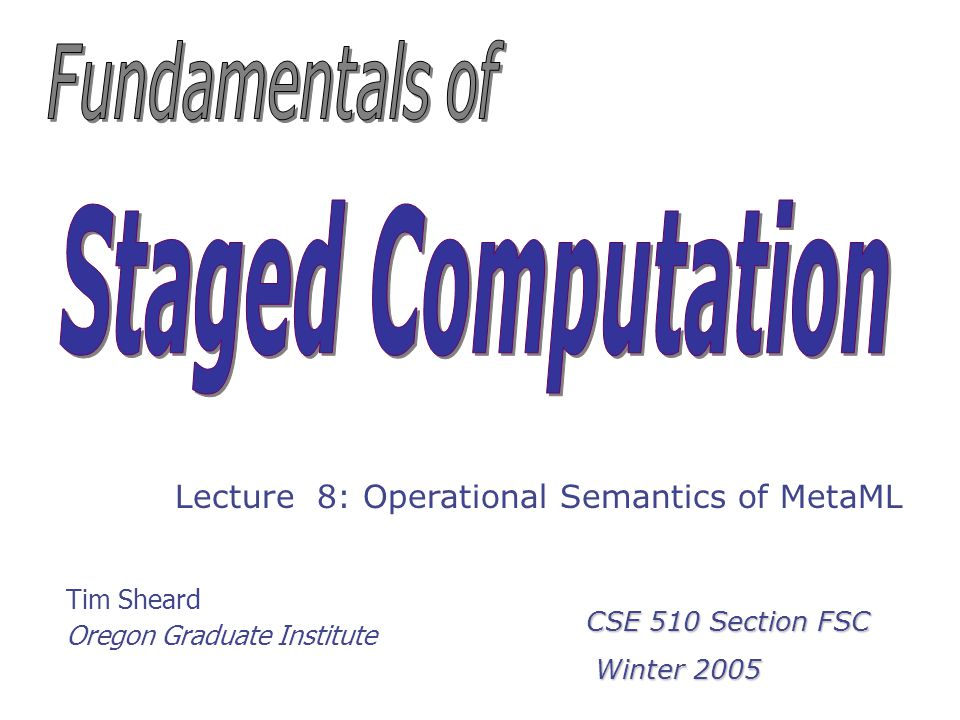 Tim Sheard Oregon Graduate Institute Lecture 8: Operational Semantics of MetaML CSE 510 Section FSC Winter 2005 Winter 2005