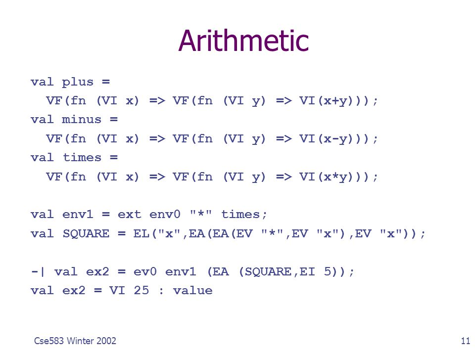 11Cse583 Winter 2002 Arithmetic val plus = VF(fn (VI x) => VF(fn (VI y) => VI(x+y))); val minus = VF(fn (VI x) => VF(fn (VI y) => VI(x-y))); val times