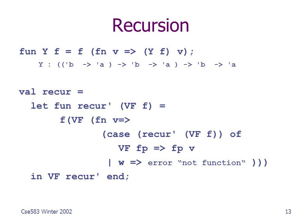 13Cse583 Winter 2002 Recursion fun Y f = f (fn v => (Y f) v); Y : (('b -> 'a ) -> 'b -> 'a ) -> 'b -> 'a val recur = let fun recur' (VF f) = f(VF (fn