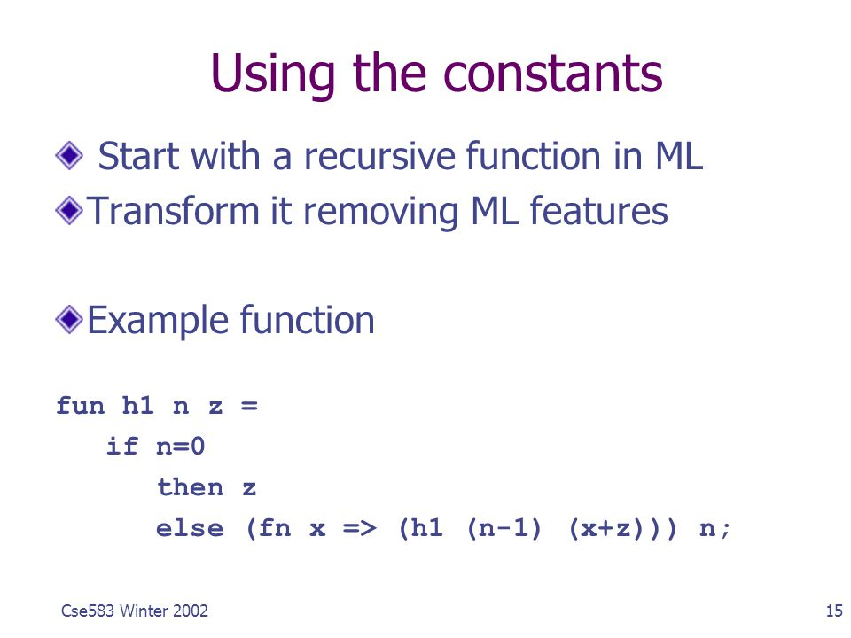 15Cse583 Winter 2002 Using the constants Start with a recursive function in ML Transform it removing ML features Example function fun h1 n z = if n=0 then z else (fn x => (h1 (n-1) (x+z))) n;