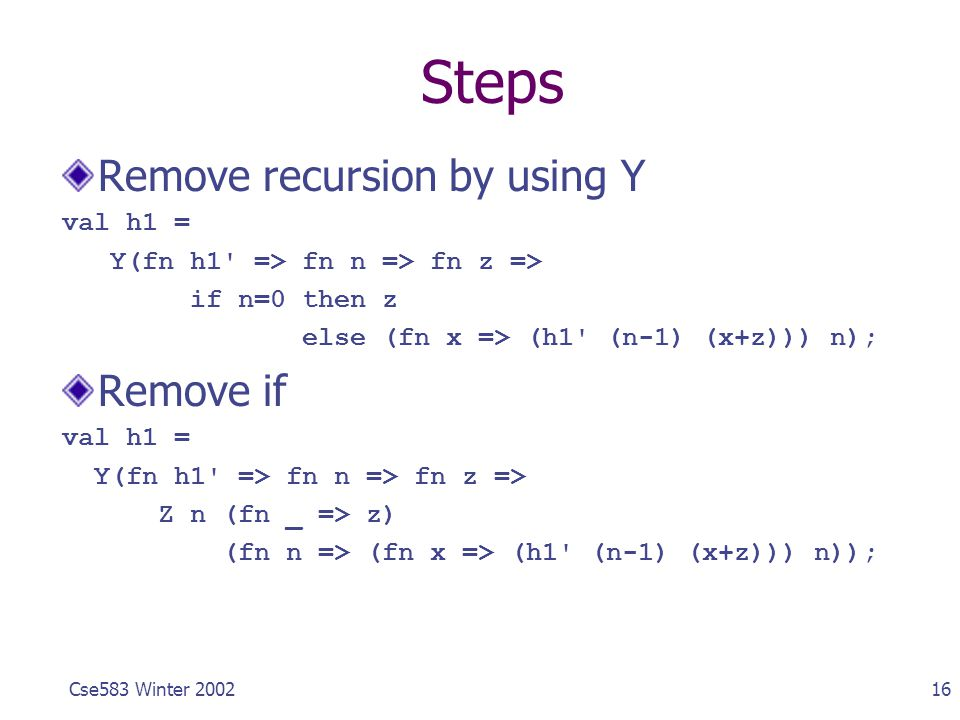16Cse583 Winter 2002 Steps Remove recursion by using Y val h1 = Y(fn h1' => fn n => fn z => if n=0 then z else (fn x => (h1' (n-1) (x+z))) n); Remove