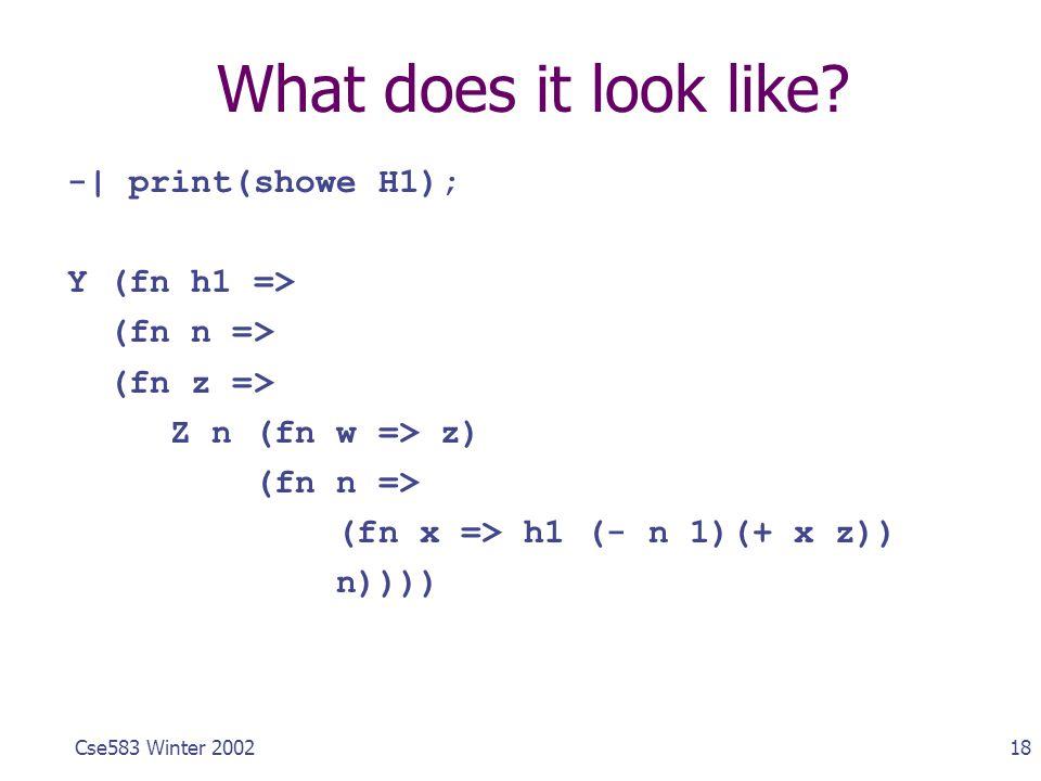 18Cse583 Winter 2002 What does it look like? -| print(showe H1); Y (fn h1 => (fn n => (fn z => Z n (fn w => z) (fn n => (fn x => h1 (- n 1)(+ x z)) n)