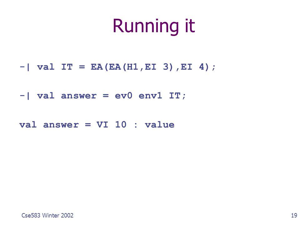 19Cse583 Winter 2002 Running it -| val IT = EA(EA(H1,EI 3),EI 4); -| val answer = ev0 env1 IT; val answer = VI 10 : value