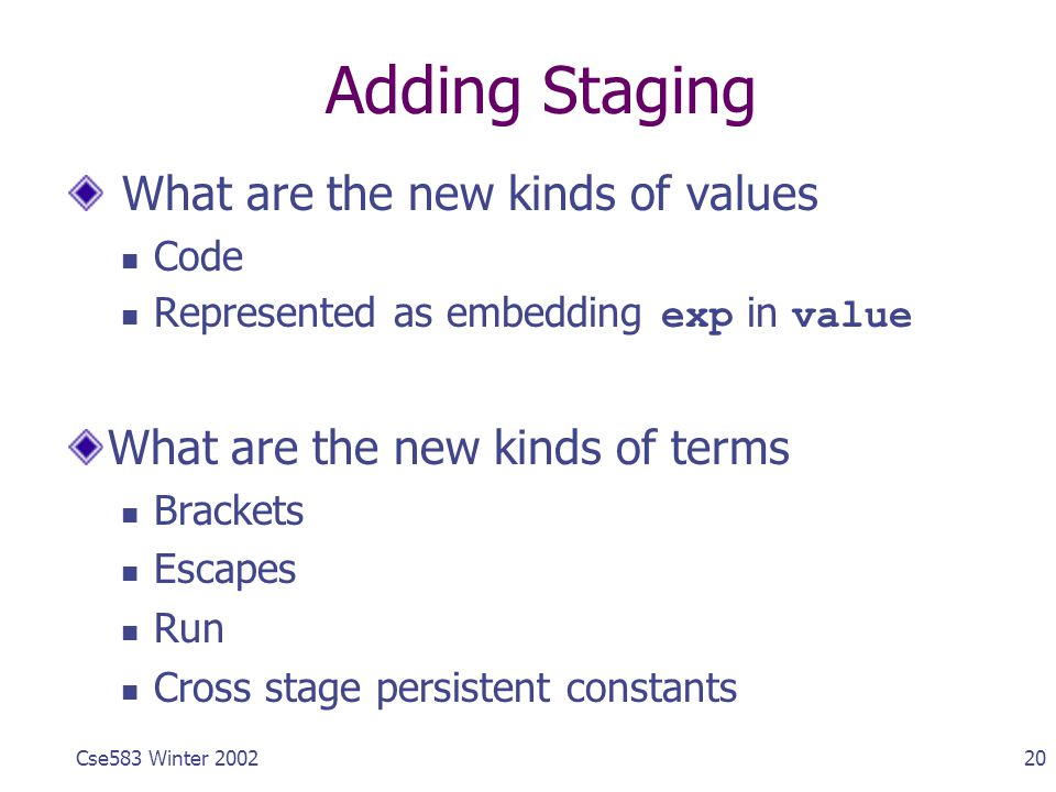 20Cse583 Winter 2002 Adding Staging What are the new kinds of values Code Represented as embedding exp in value What are the new kinds of terms Brackets Escapes Run Cross stage persistent constants