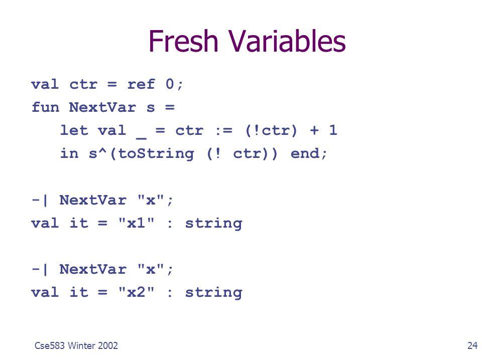 24Cse583 Winter 2002 Fresh Variables val ctr = ref 0; fun NextVar s = let val _ = ctr := (!ctr) + 1 in s^(toString (! ctr)) end; -| NextVar