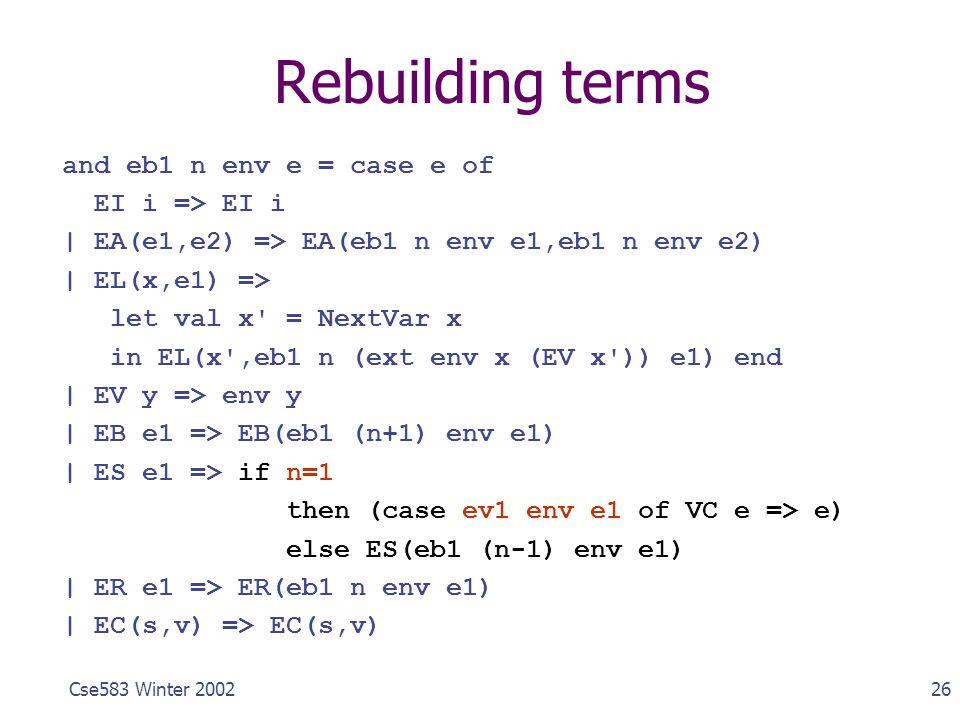 26Cse583 Winter 2002 Rebuilding terms and eb1 n env e = case e of EI i => EI i | EA(e1,e2) => EA(eb1 n env e1,eb1 n env e2) | EL(x,e1) => let val x' =