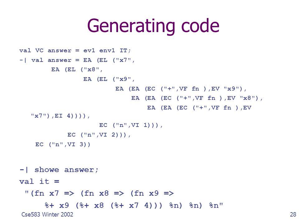 28Cse583 Winter 2002 Generating code val VC answer = ev1 env1 IT; -| val answer = EA (EL (