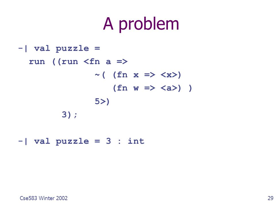 29Cse583 Winter 2002 A problem -| val puzzle = run ((run ~( (fn x => ) (fn w => ) ) 5>) 3); -| val puzzle = 3 : int
