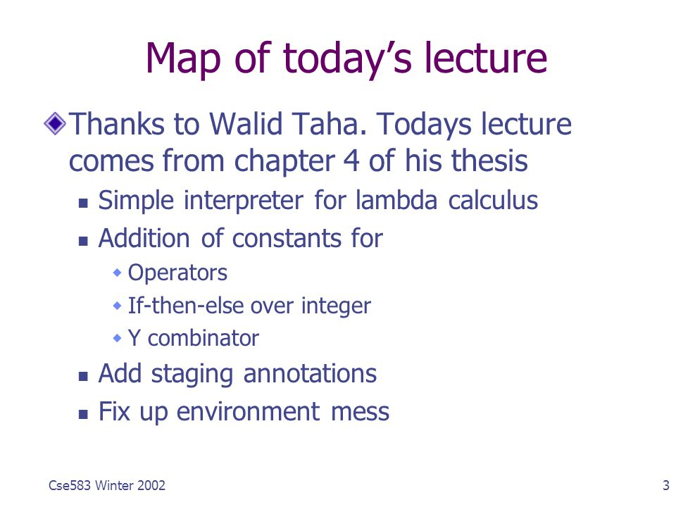 3Cse583 Winter 2002 Map of today's lecture Thanks to Walid Taha.