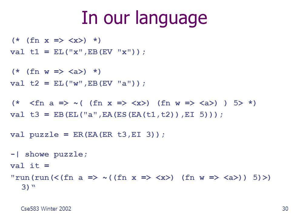 30Cse583 Winter 2002 In our language (* (fn x => ) *) val t1 = EL(