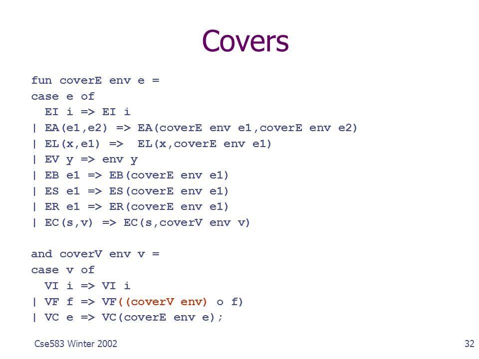 32Cse583 Winter 2002 Covers fun coverE env e = case e of EI i => EI i | EA(e1,e2) => EA(coverE env e1,coverE env e2) | EL(x,e1) => EL(x,coverE env e1)