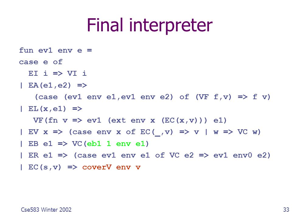 33Cse583 Winter 2002 Final interpreter fun ev1 env e = case e of EI i => VI i | EA(e1,e2) => (case (ev1 env e1,ev1 env e2) of (VF f,v) => f v) | EL(x,