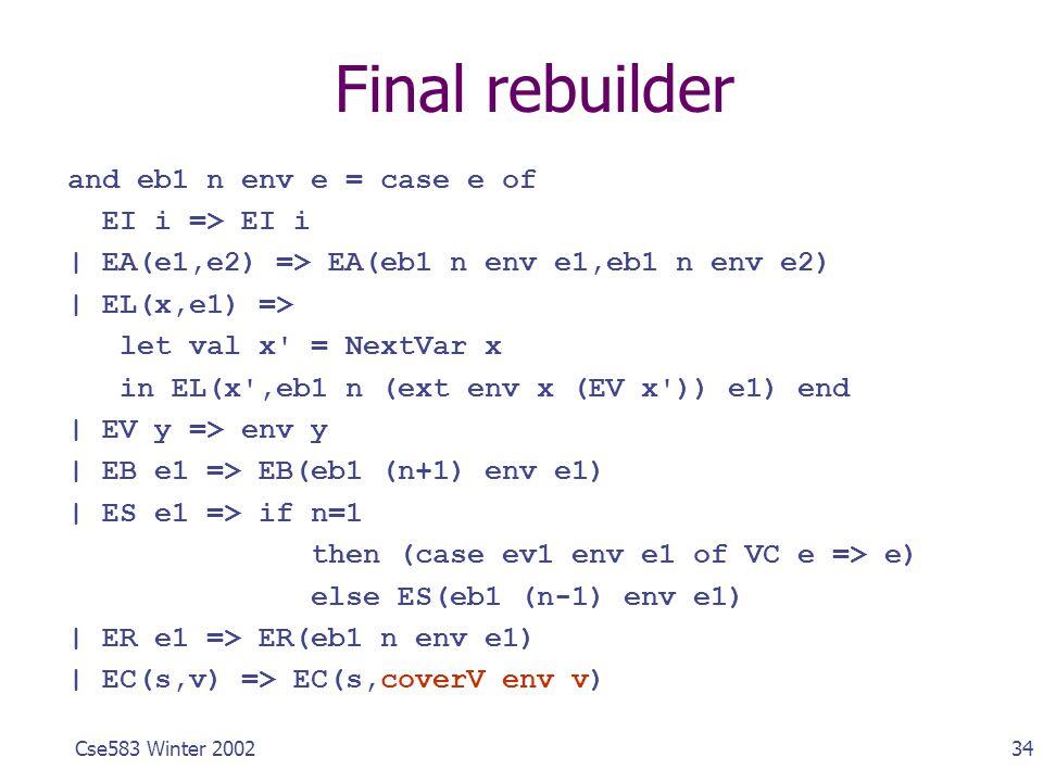 34Cse583 Winter 2002 Final rebuilder and eb1 n env e = case e of EI i => EI i | EA(e1,e2) => EA(eb1 n env e1,eb1 n env e2) | EL(x,e1) => let val x' =