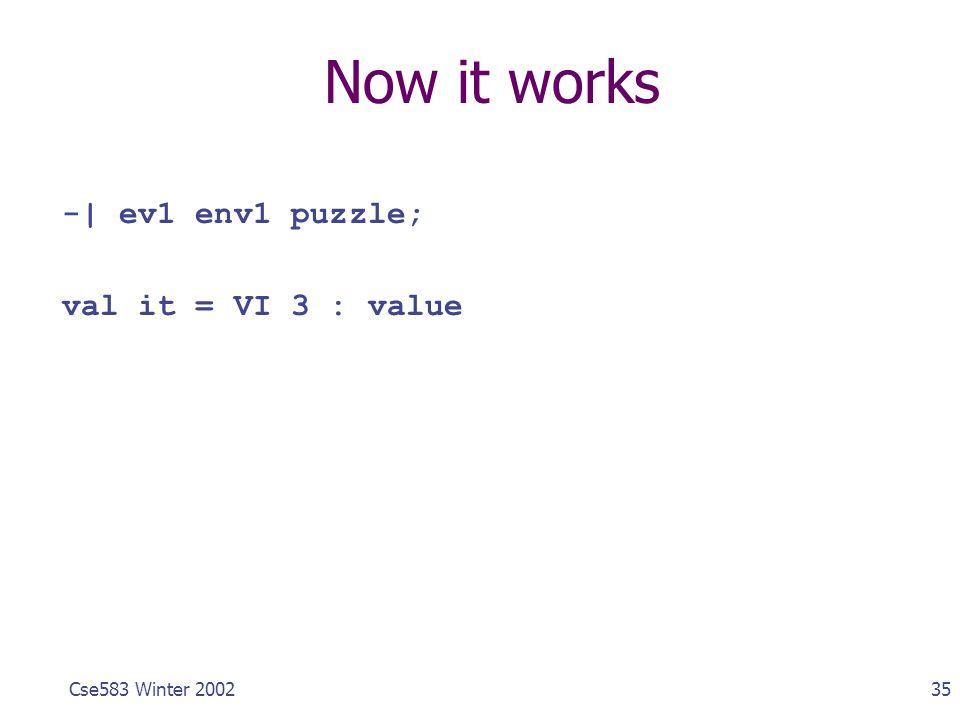 35Cse583 Winter 2002 Now it works -| ev1 env1 puzzle; val it = VI 3 : value