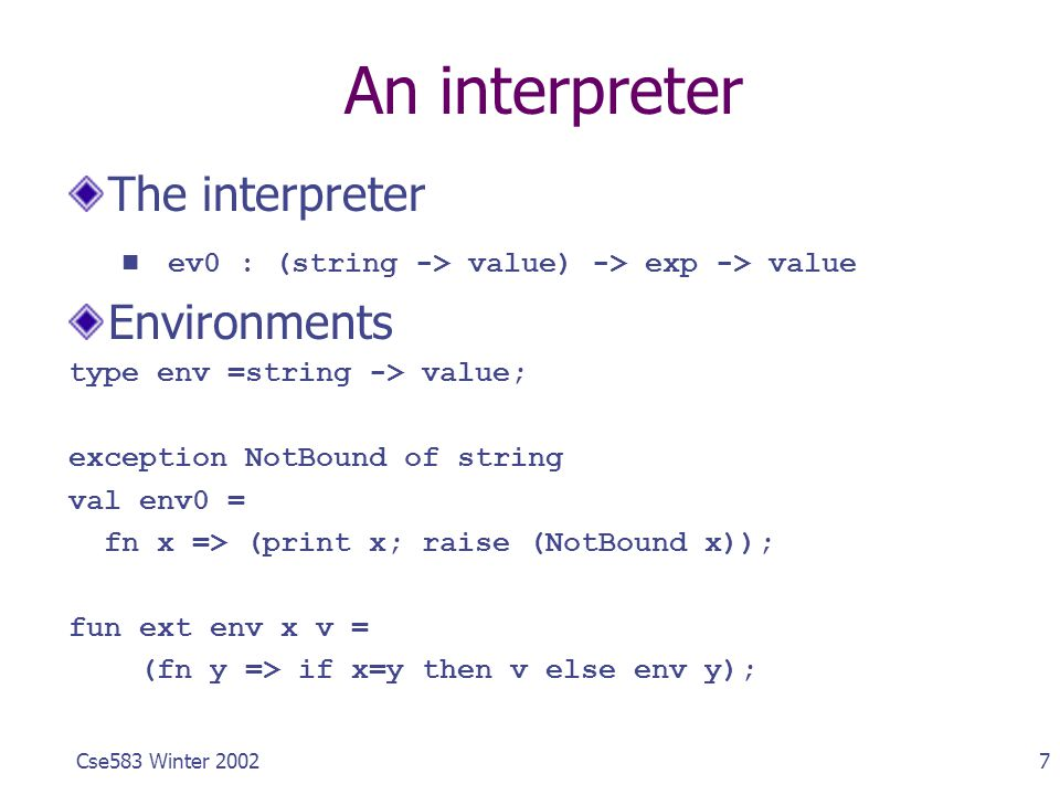 7Cse583 Winter 2002 An interpreter The interpreter ev0 : (string -> value) -> exp -> value Environments type env =string -> value; exception NotBound
