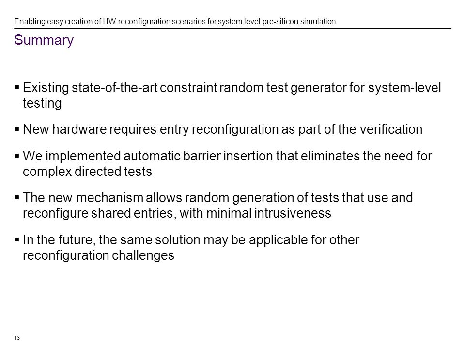 13 Summary Enabling easy creation of HW reconfiguration scenarios for system level pre-silicon simulation  Existing state-of-the-art constraint random test generator for system-level testing  New hardware requires entry reconfiguration as part of the verification  We implemented automatic barrier insertion that eliminates the need for complex directed tests  The new mechanism allows random generation of tests that use and reconfigure shared entries, with minimal intrusiveness  In the future, the same solution may be applicable for other reconfiguration challenges