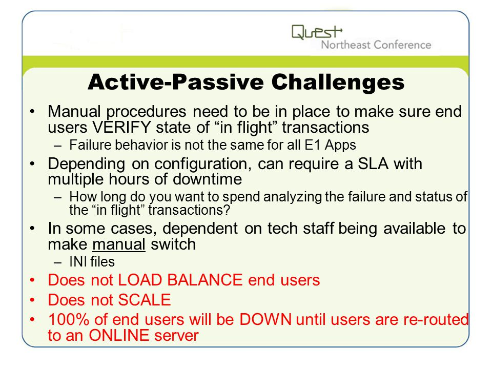 Active-Passive Challenges Manual procedures need to be in place to make sure end users VERIFY state of in flight transactions –Failure behavior is not the same for all E1 Apps Depending on configuration, can require a SLA with multiple hours of downtime –How long do you want to spend analyzing the failure and status of the in flight transactions.