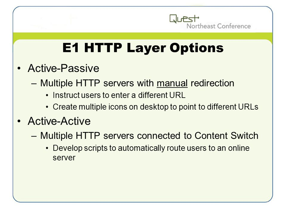 E1 HTTP Layer Options Active-Passive –Multiple HTTP servers with manual redirection Instruct users to enter a different URL Create multiple icons on desktop to point to different URLs Active-Active –Multiple HTTP servers connected to Content Switch Develop scripts to automatically route users to an online server