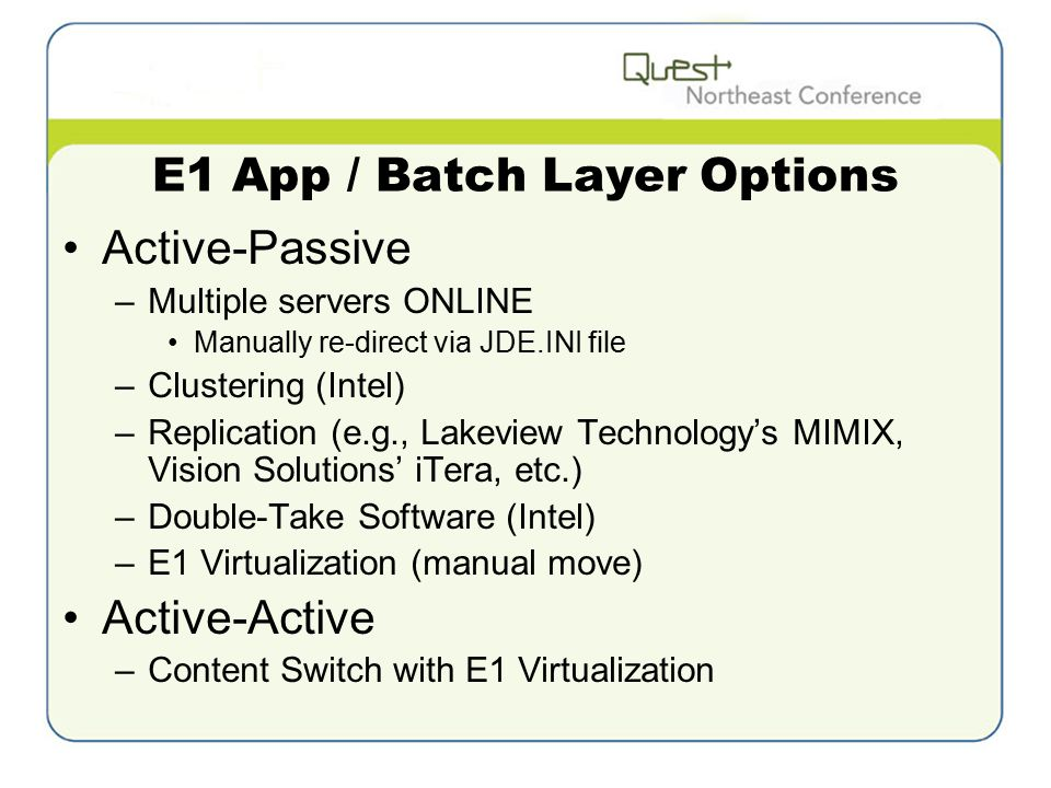 E1 App / Batch Layer Options Active-Passive –Multiple servers ONLINE Manually re-direct via JDE.INI file –Clustering (Intel) –Replication (e.g., Lakeview Technology's MIMIX, Vision Solutions' iTera, etc.) –Double-Take Software (Intel) –E1 Virtualization (manual move) Active-Active –Content Switch with E1 Virtualization