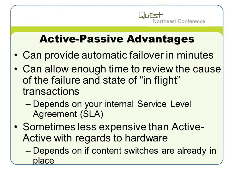 Active-Passive Advantages Can provide automatic failover in minutes Can allow enough time to review the cause of the failure and state of in flight transactions –Depends on your internal Service Level Agreement (SLA) Sometimes less expensive than Active- Active with regards to hardware –Depends on if content switches are already in place