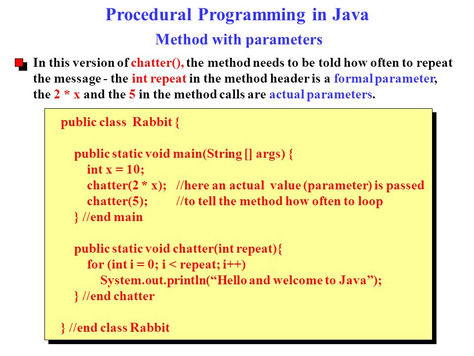 Procedural Programming in Java Method with parameters public class Rabbit { public static void main(String [] args) { int x = 10; chatter(2 * x); //he