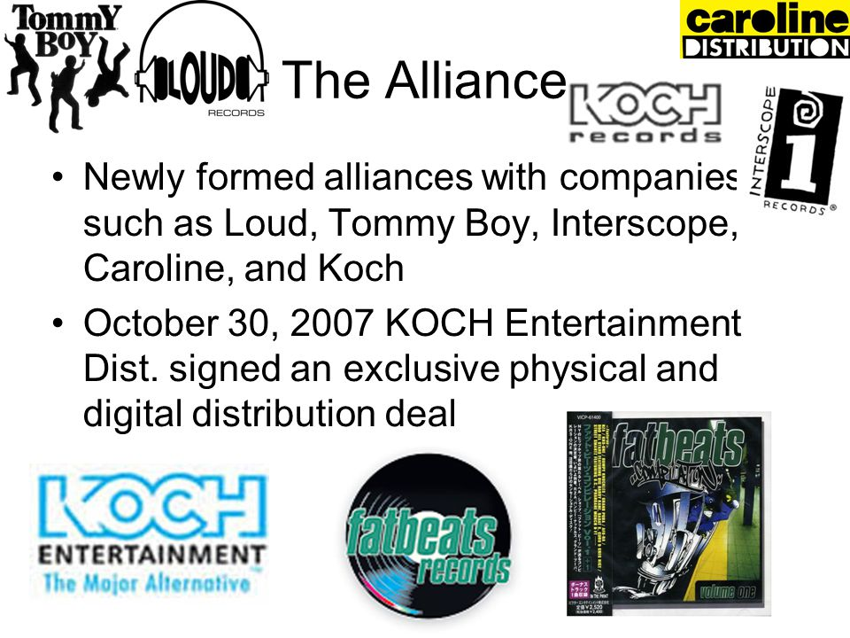 The Alliance Newly formed alliances with companies such as Loud, Tommy Boy, Interscope, Caroline, and Koch October 30, 2007 KOCH Entertainment Dist. s