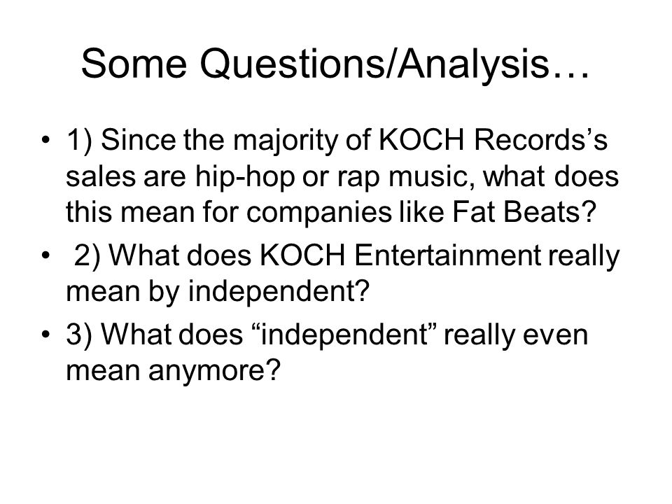 Some Questions/Analysis… 1) Since the majority of KOCH Records's sales are hip-hop or rap music, what does this mean for companies like Fat Beats? 2)
