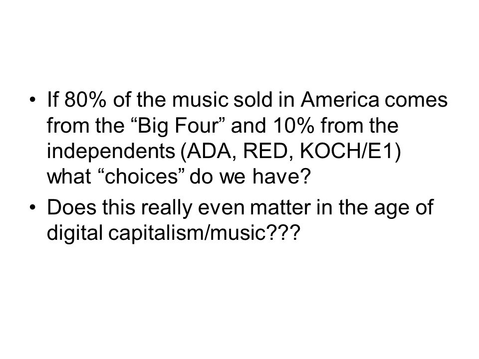 "If 80% of the music sold in America comes from the ""Big Four"" and 10% from the independents (ADA, RED, KOCH/E1) what ""choices"" do we have? Does this r"