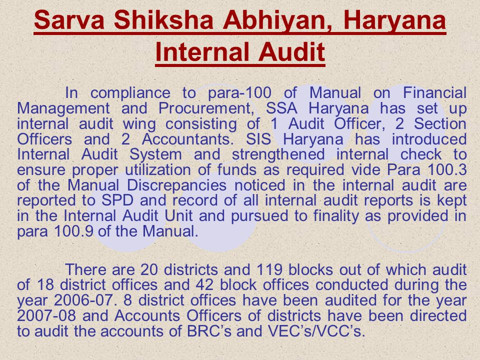 Sarva Shiksha Abhiyan, Haryana Internal Audit In compliance to para-100 of Manual on Financial Management and Procurement, SSA Haryana has set up internal audit wing consisting of 1 Audit Officer, 2 Section Officers and 2 Accountants.