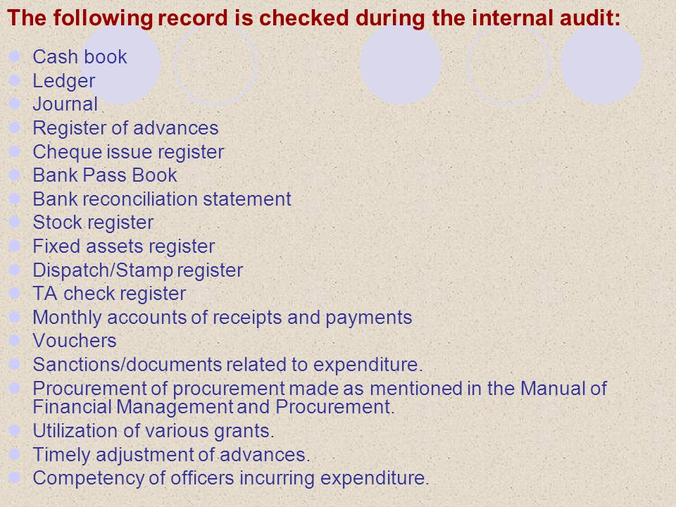 The following record is checked during the internal audit: Cash book Ledger Journal Register of advances Cheque issue register Bank Pass Book Bank reconciliation statement Stock register Fixed assets register Dispatch/Stamp register TA check register Monthly accounts of receipts and payments Vouchers Sanctions/documents related to expenditure.