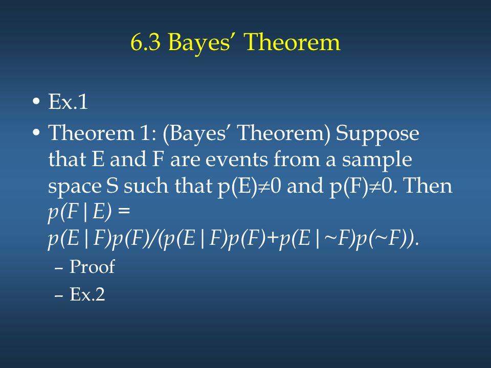 6.3 Bayes' Theorem Ex.1 Theorem 1: (Bayes' Theorem) Suppose that E and F are events from a sample space S such that p(E)  0 and p(F)  0. Then p(F|E)