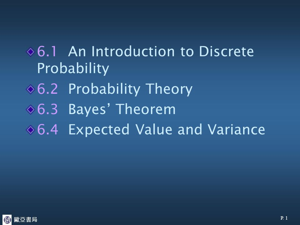 6.1 An Introduction to Discrete Probability 6.2 Probability Theory 6.3 Bayes' Theorem 6.4 Expected Value and Variance P. 1 歐亞書局