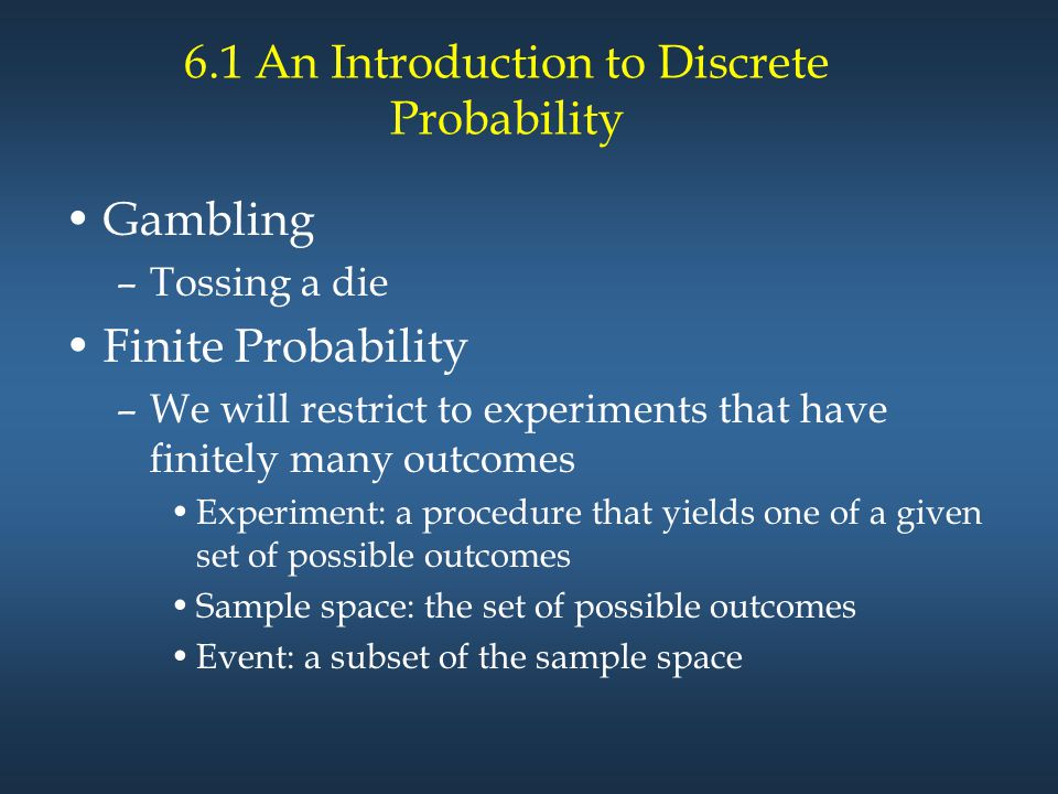 6.1 An Introduction to Discrete Probability Gambling –Tossing a die Finite Probability –We will restrict to experiments that have finitely many outcomes Experiment: a procedure that yields one of a given set of possible outcomes Sample space: the set of possible outcomes Event: a subset of the sample space