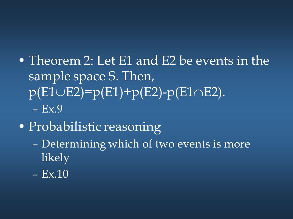 Theorem 2: Let E1 and E2 be events in the sample space S. Then, p(E1  E2)=p(E1)+p(E2)-p(E1  E2). –Ex.9 Probabilistic reasoning –Determining which of