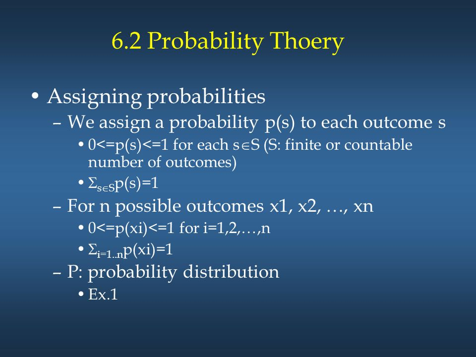 6.2 Probability Thoery Assigning probabilities –We assign a probability p(s) to each outcome s 0<=p(s)<=1 for each s  S (S: finite or countable number of outcomes)  s  S p(s)=1 –For n possible outcomes x1, x2, …, xn 0<=p(xi)<=1 for i=1,2,…,n  i=1..n p(xi)=1 –P: probability distribution Ex.1