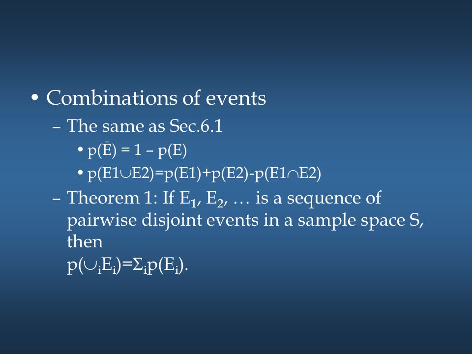 Combinations of events –The same as Sec.6.1 p(Ē) = 1 – p(E) p(E1  E2)=p(E1)+p(E2)-p(E1  E2) –Theorem 1: If E 1, E 2, … is a sequence of pairwise dis