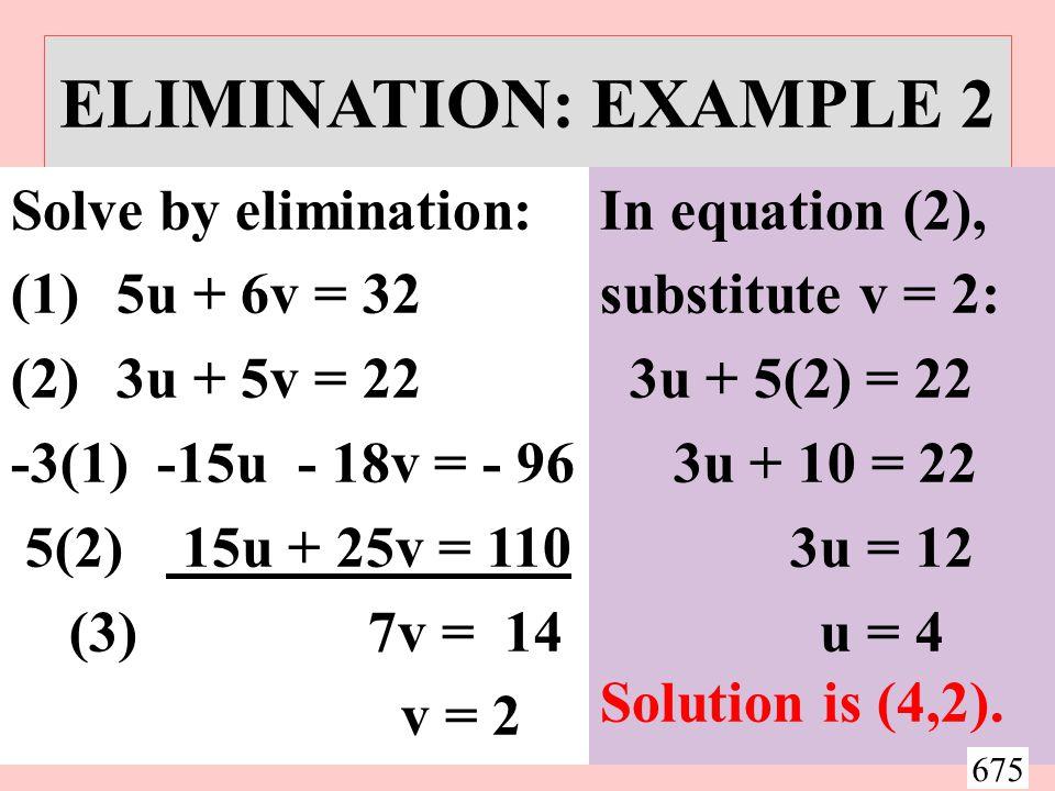 ELIMINATION: EXAMPLE 2 Solve by elimination: (1)5u + 6v = 32 (2)3u + 5v = 22 -3(1) -15u - 18v = - 96 5(2) 15u + 25v = 110 (3) 7v = 14 v = 2 In equation (2), substitute v = 2: 3u + 5(2) = 22 3u + 10 = 22 3u = 12 u = 4 Solution is (4,2).