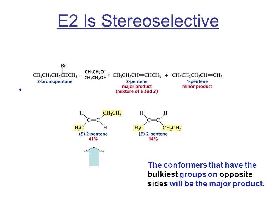 E2 Is Stereoselective The conformers that have the bulkiest groups on opposite sides will be the major product.