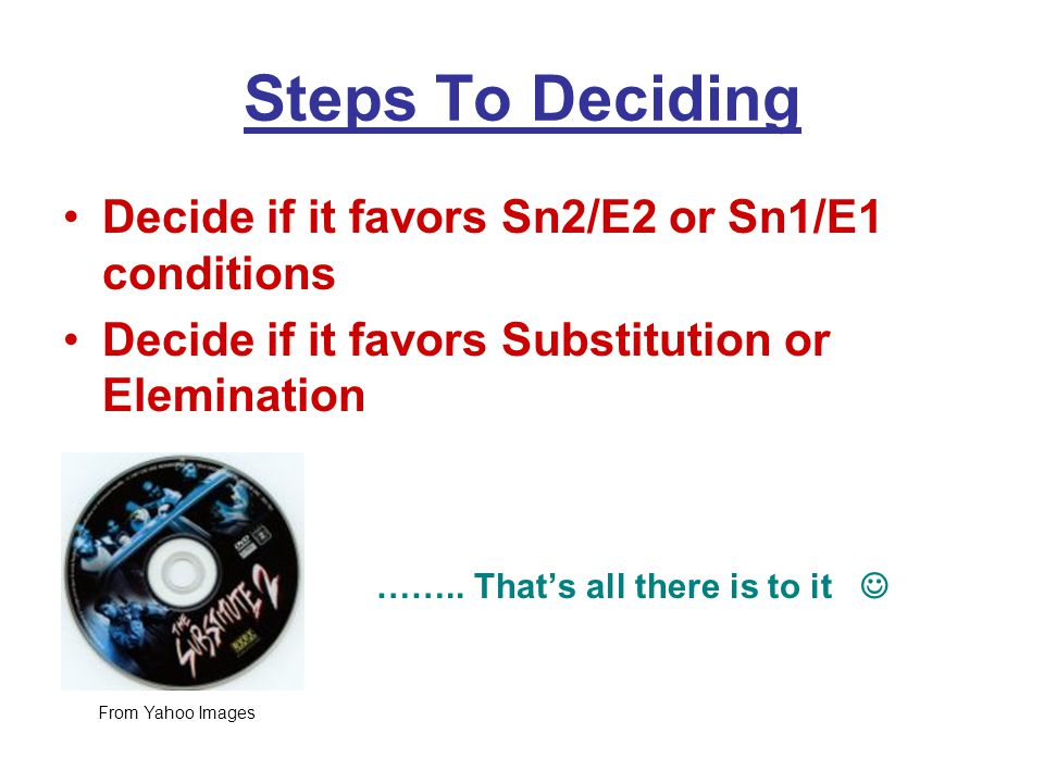 Steps To Deciding Decide if it favors Sn2/E2 or Sn1/E1 conditions Decide if it favors Substitution or Elemination ……..