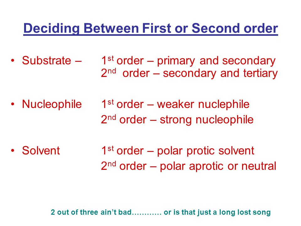 Deciding Between First or Second order Substrate –1 st order – primary and secondary 2 nd order – secondary and tertiary Nucleophile1 st order – weaker nuclephile 2 nd order – strong nucleophile Solvent1 st order – polar protic solvent 2 nd order – polar aprotic or neutral 2 out of three ain't bad………… or is that just a long lost song