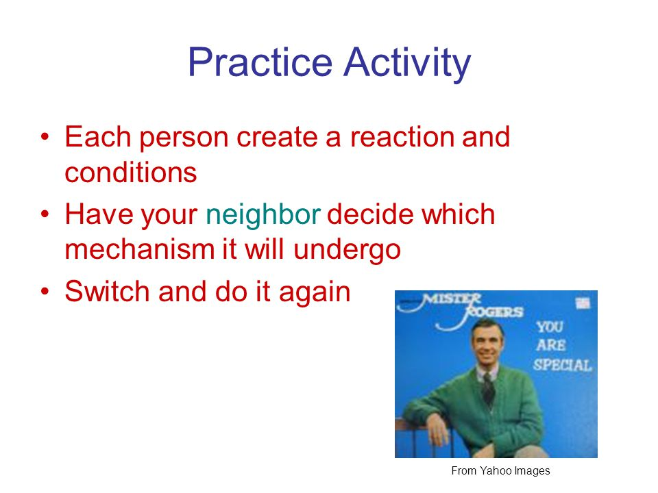 Practice Activity Each person create a reaction and conditions Have your neighbor decide which mechanism it will undergo Switch and do it again From Yahoo Images