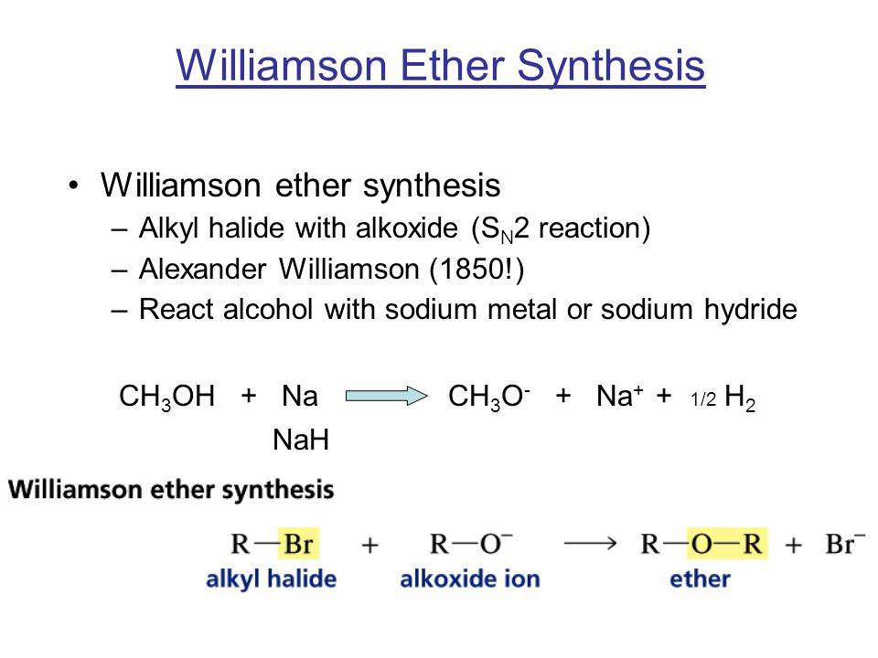 Williamson Ether Synthesis Williamson ether synthesis –Alkyl halide with alkoxide (S N 2 reaction) –Alexander Williamson (1850!) –React alcohol with sodium metal or sodium hydride CH 3 OH + Na CH 3 O - + Na + + 1/2 H 2 NaH