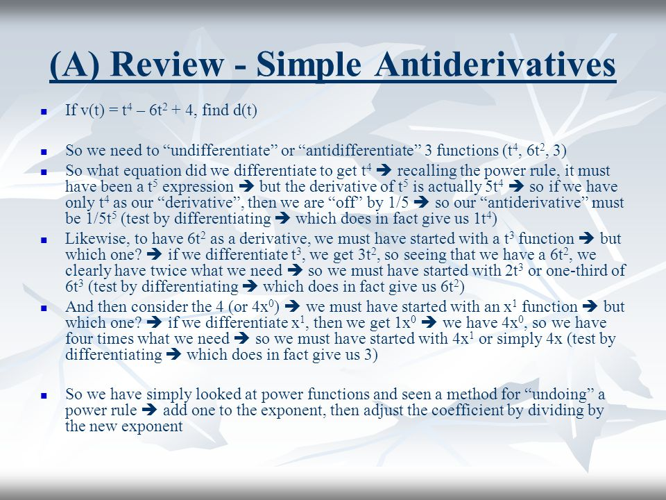 """(A) Review - Simple Antiderivatives If v(t) = t 4 – 6t 2 + 4, find d(t) So we need to """"undifferentiate"""" or """"antidifferentiate"""" 3 functions (t 4, 6t 2,"""