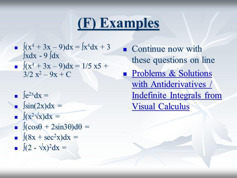 (F) Examples  (x 4 + 3x – 9)dx =  x 4 dx + 3  xdx - 9  dx  (x 4 + 3x – 9)dx =  x 4 dx + 3  xdx - 9  dx  (x 4 + 3x – 9)dx = 1/5 x5 + 3/2 x 2 –